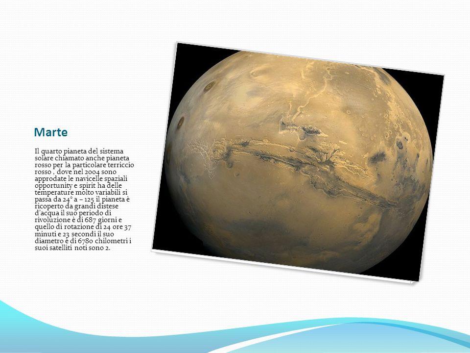 Marte Il quarto pianeta del sistema solare chiamato anche pianeta rosso per la particolare terriccio rosso, dove nel 2004 sono approdate le navicelle spaziali opportunity e spirit ha delle temperature molto variabili si passa da 24° a – 125 il pianeta è ricoperto da grandi distese dacqua il suo periodo di rivoluzione è di 687 giorni e quello di rotazione di 24 ore 37 minuti e 23 secondi il suo diametro è di 6780 chilometri i suoi satelliti noti sono 2.