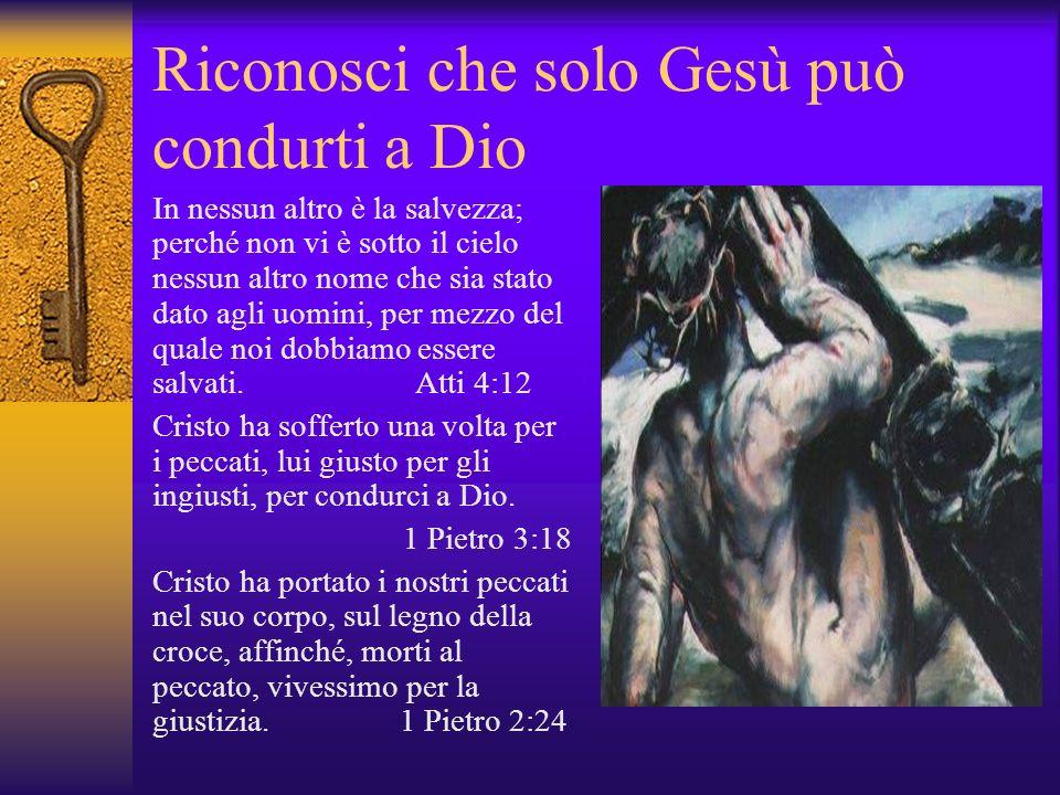 Riconosci che solo Gesù può condurti a Dio In nessun altro è la salvezza; perché non vi è sotto il cielo nessun altro nome che sia stato dato agli uom
