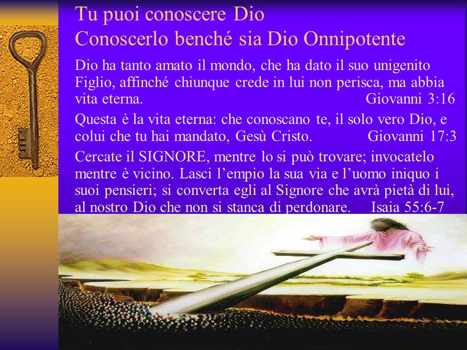 Tu puoi conoscere Dio Conoscerlo benché sia Dio Onnipotente Dio ha tanto amato il mondo, che ha dato il suo unigenito Figlio, affinché chiunque crede