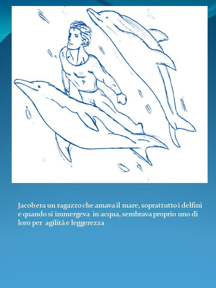 Jacob era un ragazzo che amava il mare, soprattutto i delfini e quando si immergeva in acqua, sembrava proprio uno di loro per agilità e leggerezza