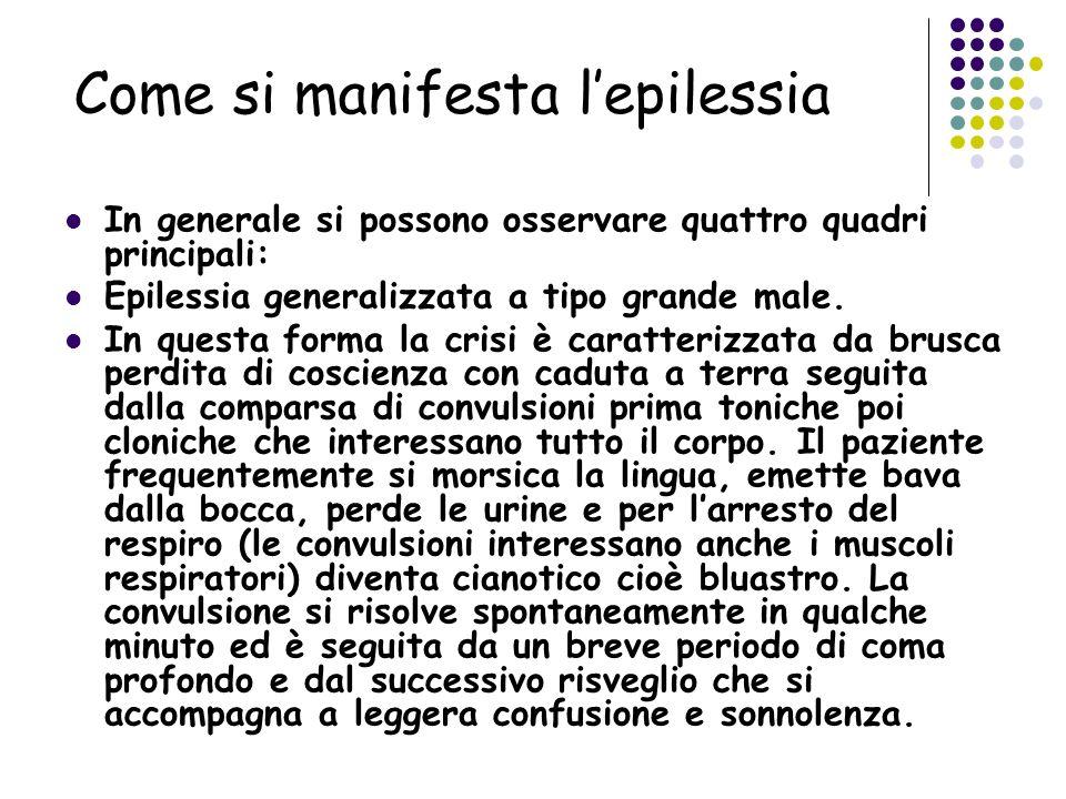 Come si manifesta lepilessia In generale si possono osservare quattro quadri principali: Epilessia generalizzata a tipo grande male. In questa forma l