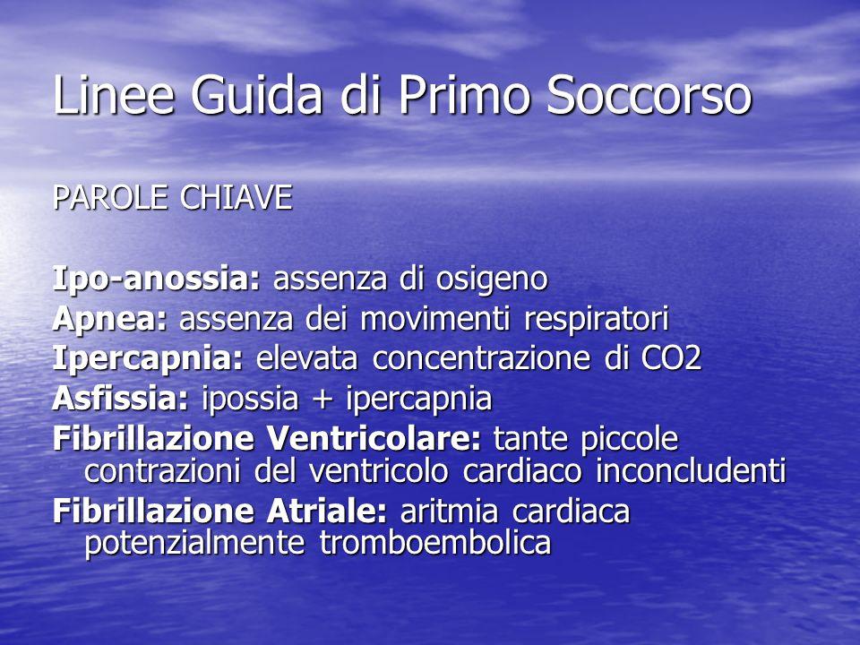 Linee Guida di Primo Soccorso PAROLE CHIAVE Ipo-anossia: assenza di osigeno Apnea: assenza dei movimenti respiratori Ipercapnia: elevata concentrazion