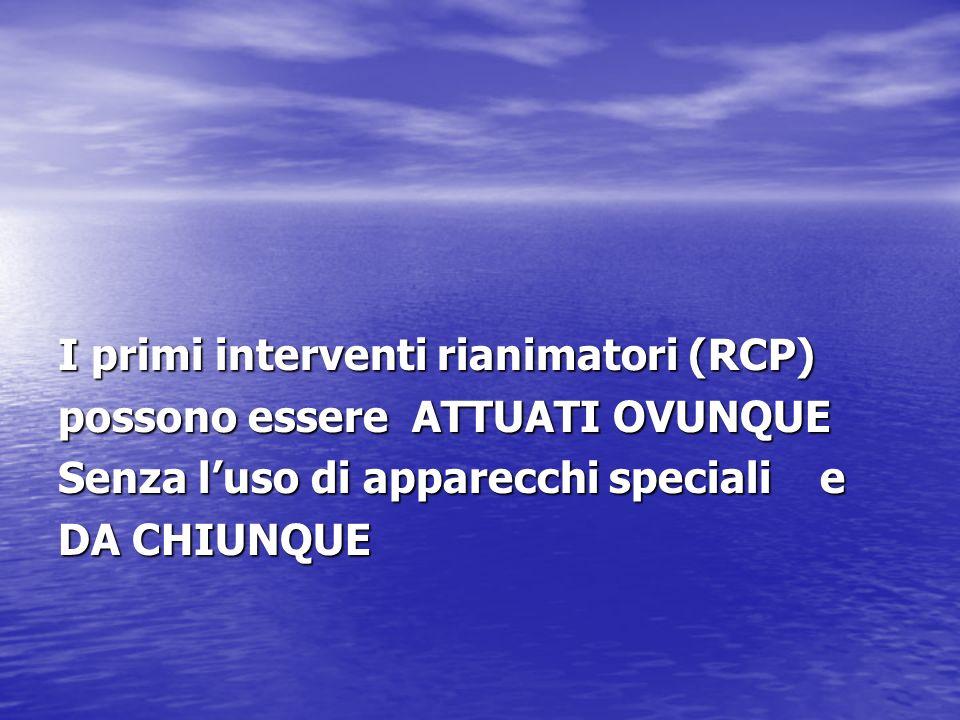 I primi interventi rianimatori (RCP) possono essere ATTUATI OVUNQUE Senza luso di apparecchi speciali e DA CHIUNQUE