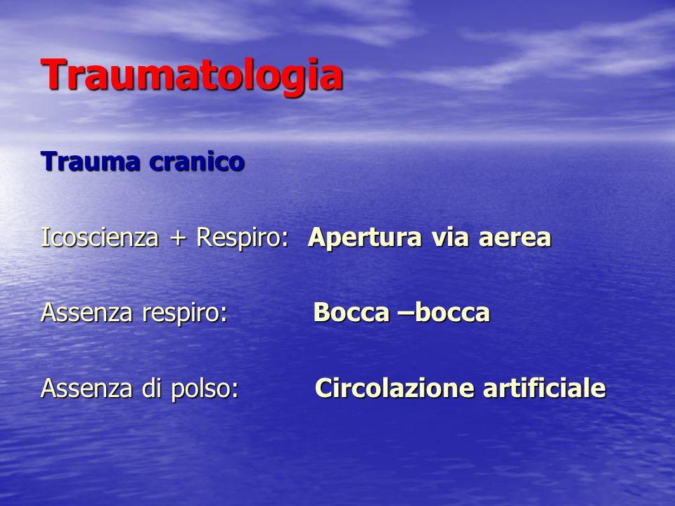 Traumatologia Trauma cranico Icoscienza + Respiro: Apertura via aerea Assenza respiro: Bocca –bocca Assenza di polso: Circolazione artificiale