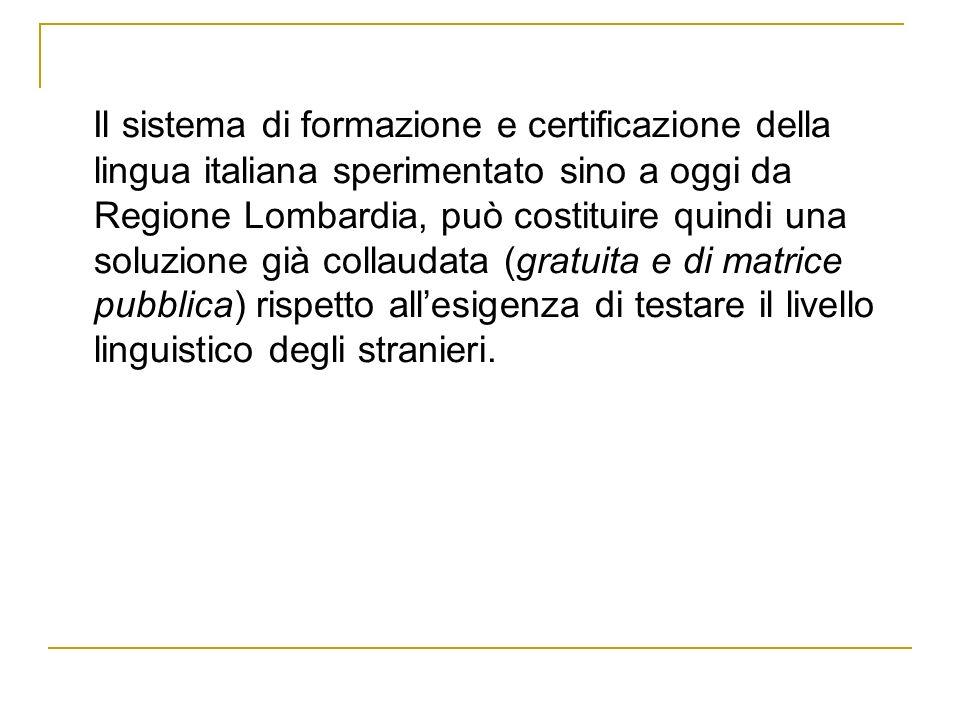 Il sistema di formazione e certificazione della lingua italiana sperimentato sino a oggi da Regione Lombardia, può costituire quindi una soluzione già collaudata (gratuita e di matrice pubblica) rispetto allesigenza di testare il livello linguistico degli stranieri.