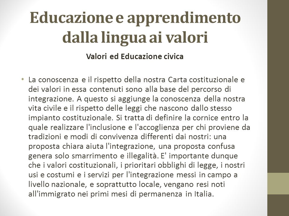 Educazione e apprendimento dalla lingua ai valori Valori ed Educazione civica La conoscenza e il rispetto della nostra Carta costituzionale e dei valori in essa contenuti sono alla base del percorso di integrazione.