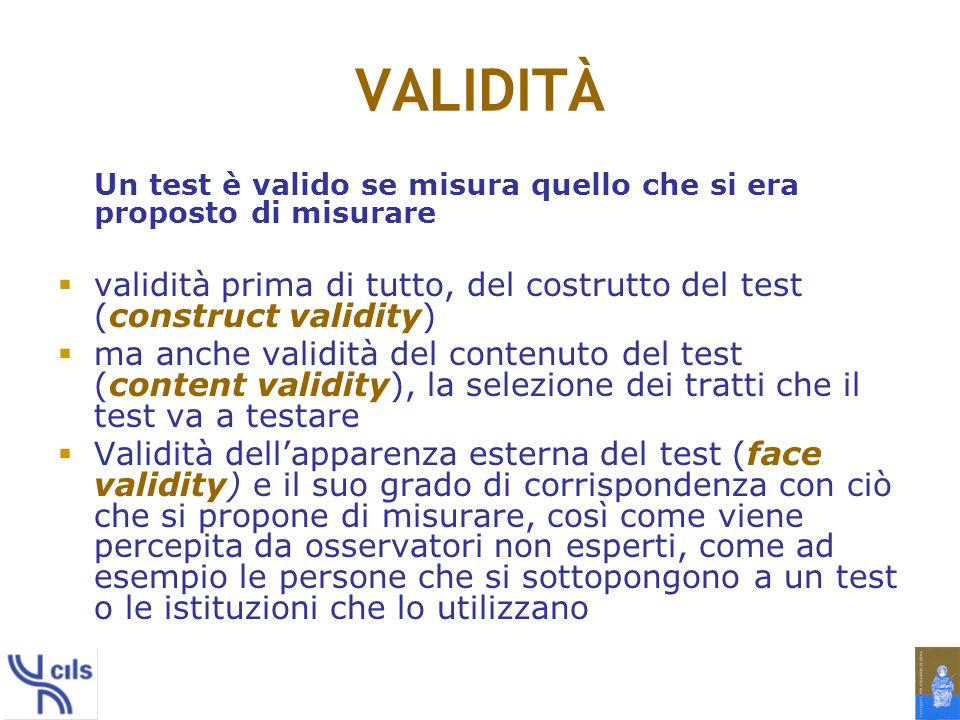 VALIDITÀ Un test è valido se misura quello che si era proposto di misurare validità prima di tutto, del costrutto del test (construct validity) ma anche validità del contenuto del test (content validity), la selezione dei tratti che il test va a testare Validità dellapparenza esterna del test (face validity) e il suo grado di corrispondenza con ciò che si propone di misurare, così come viene percepita da osservatori non esperti, come ad esempio le persone che si sottopongono a un test o le istituzioni che lo utilizzano