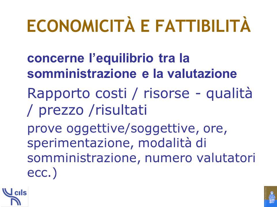 ECONOMICITÀ E FATTIBILITÀ concerne lequilibrio tra la somministrazione e la valutazione Rapporto costi / risorse - qualità / prezzo /risultati prove oggettive/soggettive, ore, sperimentazione, modalità di somministrazione, numero valutatori ecc.)