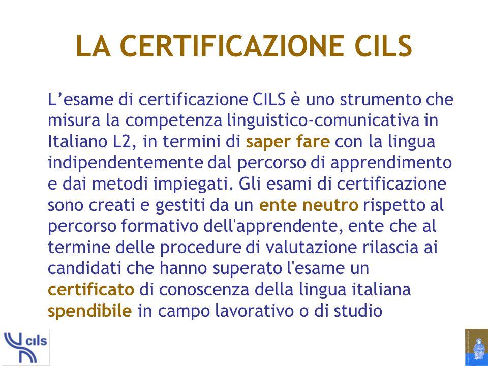 LA CERTIFICAZIONE CILS Lesame di certificazione CILS è uno strumento che misura la competenza linguistico-comunicativa in Italiano L2, in termini di saper fare con la lingua indipendentemente dal percorso di apprendimento e dai metodi impiegati.