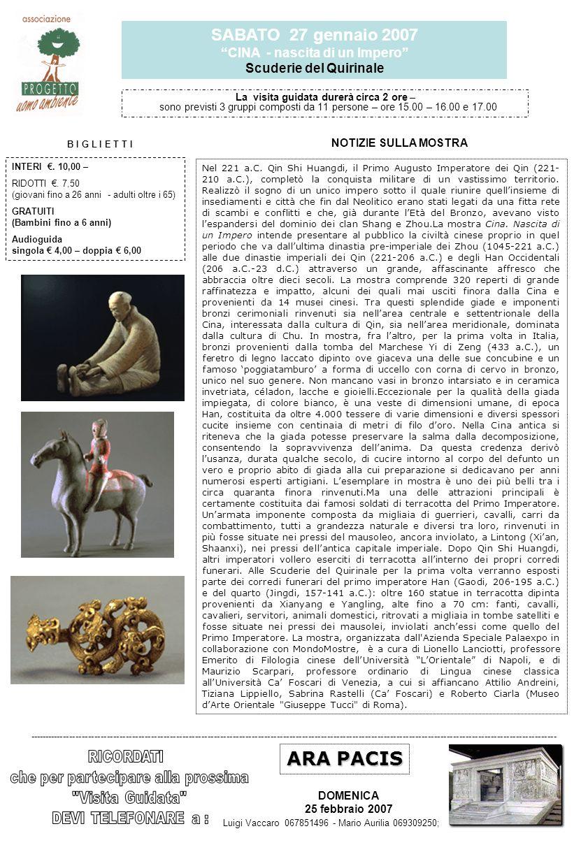 SABATO 27 gennaio 2007 CINA - nascita di un Impero Scuderie del Quirinale La visita guidata durerà circa 2 ore – sono previsti 3 gruppi composti da 11 persone – ore 15.00 – 16.00 e 17.00 Luigi Vaccaro 067851496 - Mario Aurilia 069309250; ARA PACIS DOMENICA 25 febbraio 2007 ------------------------------------------------------------------------------------------------------------------------------------------------------------------------ NOTIZIE SULLA MOSTRA B I G L I E T T I INTERI.