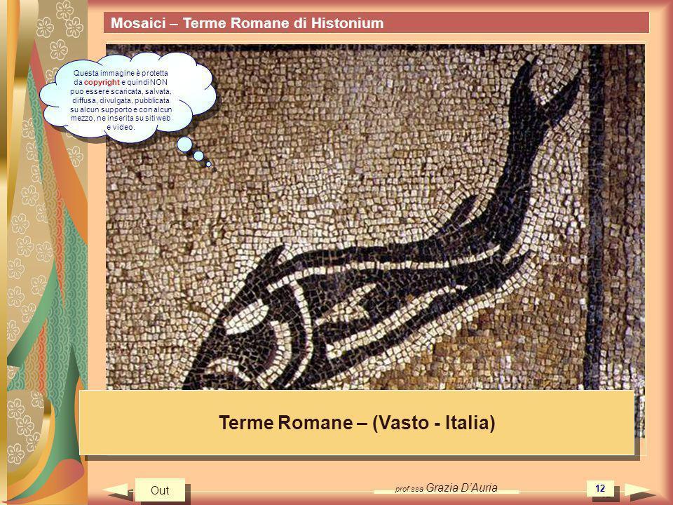 prof.ssa Grazia DAuria 12 Mosaici – Terme Romane di Histonium Terme Romane – (Vasto - Italia) Out Questa immagine è protetta da copyright e quindi NON