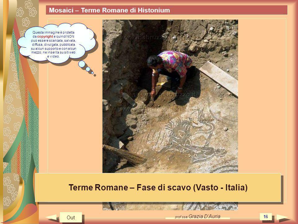 prof.ssa Grazia DAuria 16 Mosaici – Terme Romane di Histonium Terme Romane – Fase di scavo (Vasto - Italia) Out Questa immagine è protetta da copyrigh