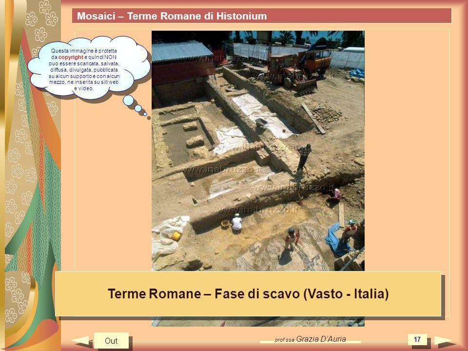 prof.ssa Grazia DAuria 17 Mosaici – Terme Romane di Histonium Terme Romane – Fase di scavo (Vasto - Italia) Out Questa immagine è protetta da copyrigh