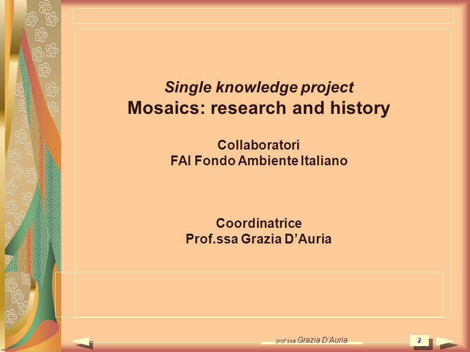 prof.ssa Grazia DAuria 2 Single knowledge project Mosaics: research and history Collaboratori FAI Fondo Ambiente Italiano Coordinatrice Prof.ssa Grazi