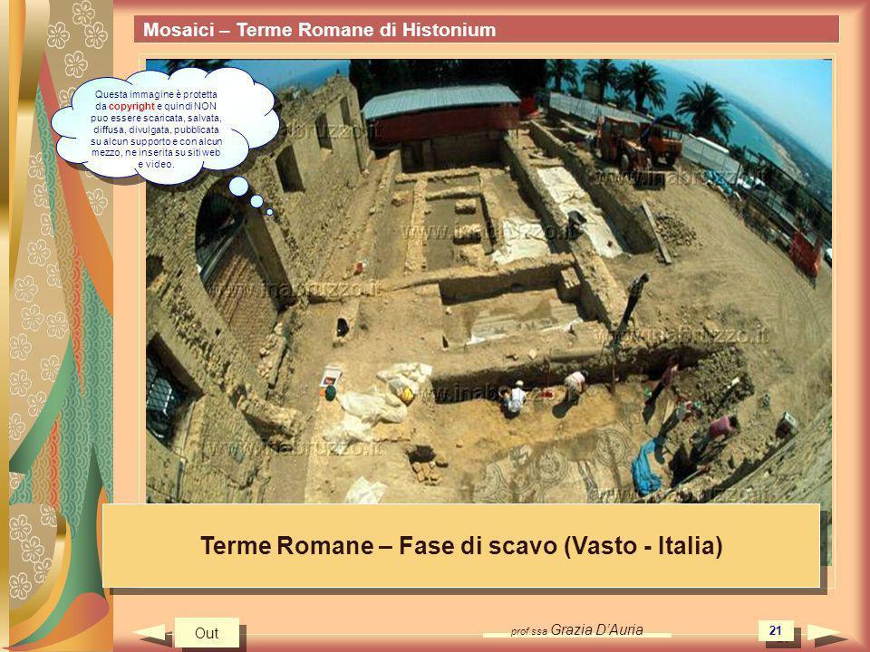 prof.ssa Grazia DAuria 21 Mosaici – Terme Romane di Histonium Terme Romane – Fase di scavo (Vasto - Italia) Out Questa immagine è protetta da copyrigh