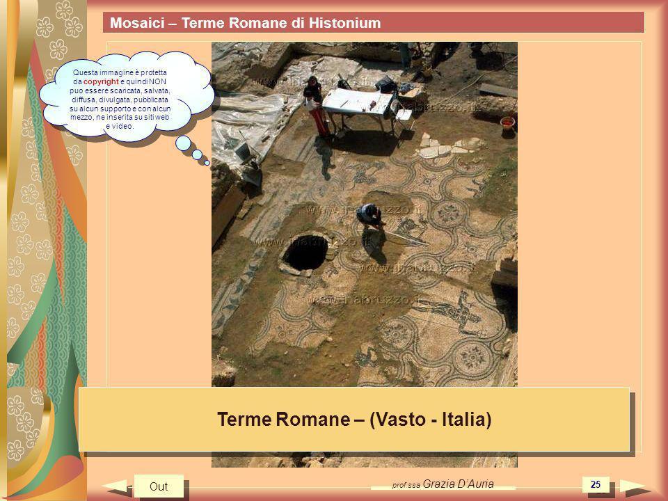prof.ssa Grazia DAuria 25 Mosaici – Terme Romane di Histonium Terme Romane – (Vasto - Italia) Out Questa immagine è protetta da copyright e quindi NON