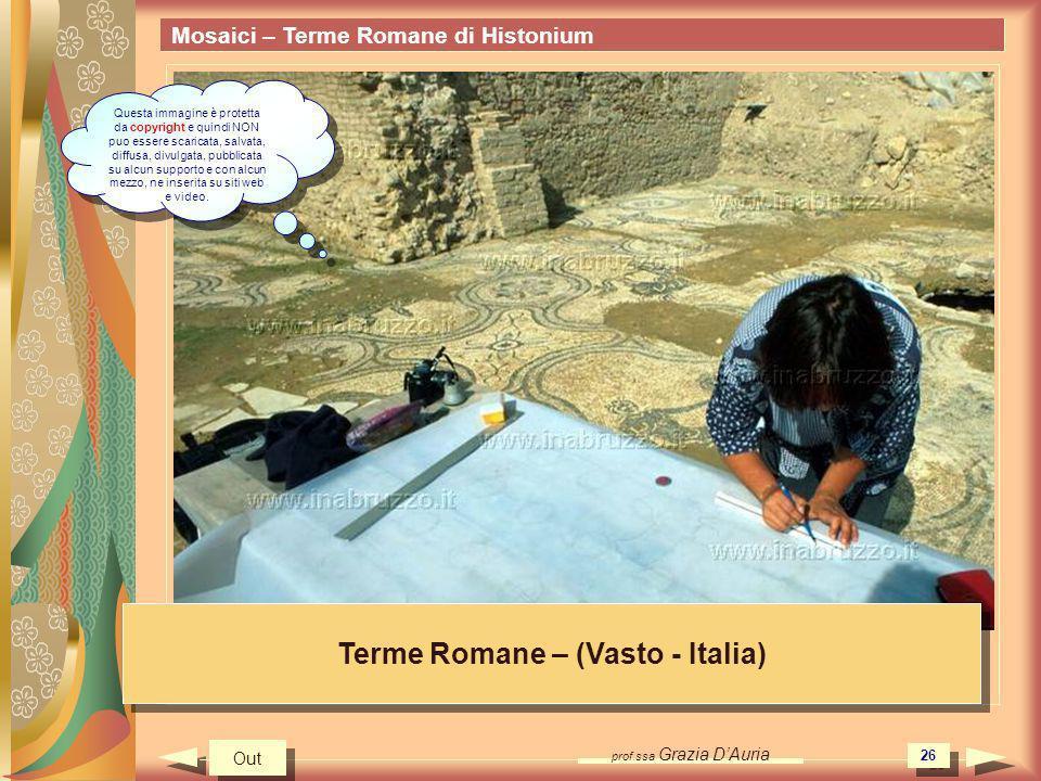 prof.ssa Grazia DAuria 26 Mosaici – Terme Romane di Histonium Terme Romane – (Vasto - Italia) Out Questa immagine è protetta da copyright e quindi NON