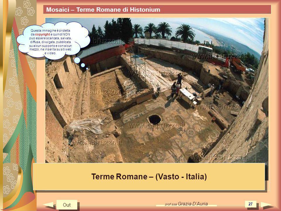 prof.ssa Grazia DAuria 27 Mosaici – Terme Romane di Histonium Terme Romane – (Vasto - Italia) Out Questa immagine è protetta da copyright e quindi NON