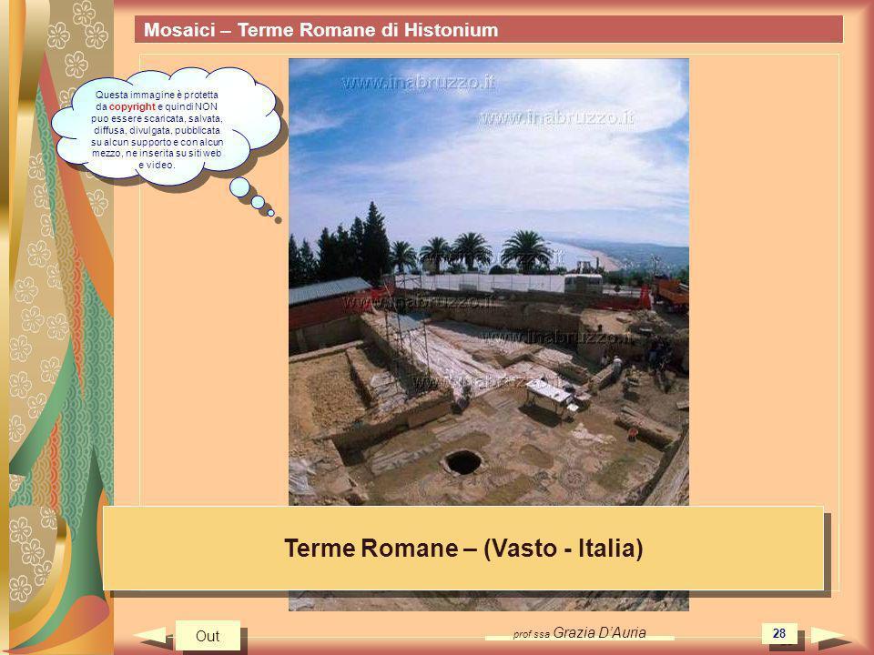 prof.ssa Grazia DAuria 28 Mosaici – Terme Romane di Histonium Terme Romane – (Vasto - Italia) Out Questa immagine è protetta da copyright e quindi NON