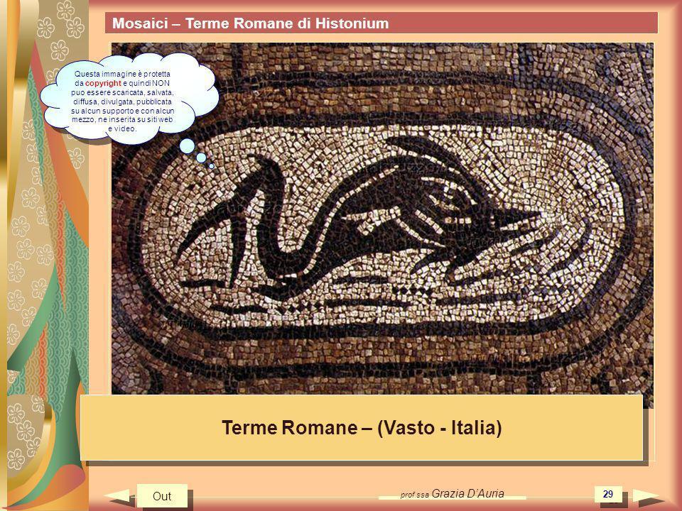 prof.ssa Grazia DAuria 29 Mosaici – Terme Romane di Histonium Terme Romane – (Vasto - Italia) Out Questa immagine è protetta da copyright e quindi NON puo essere scaricata, salvata, diffusa, divulgata, pubblicata su alcun supporto e con alcun mezzo, ne inserita su siti web e video.
