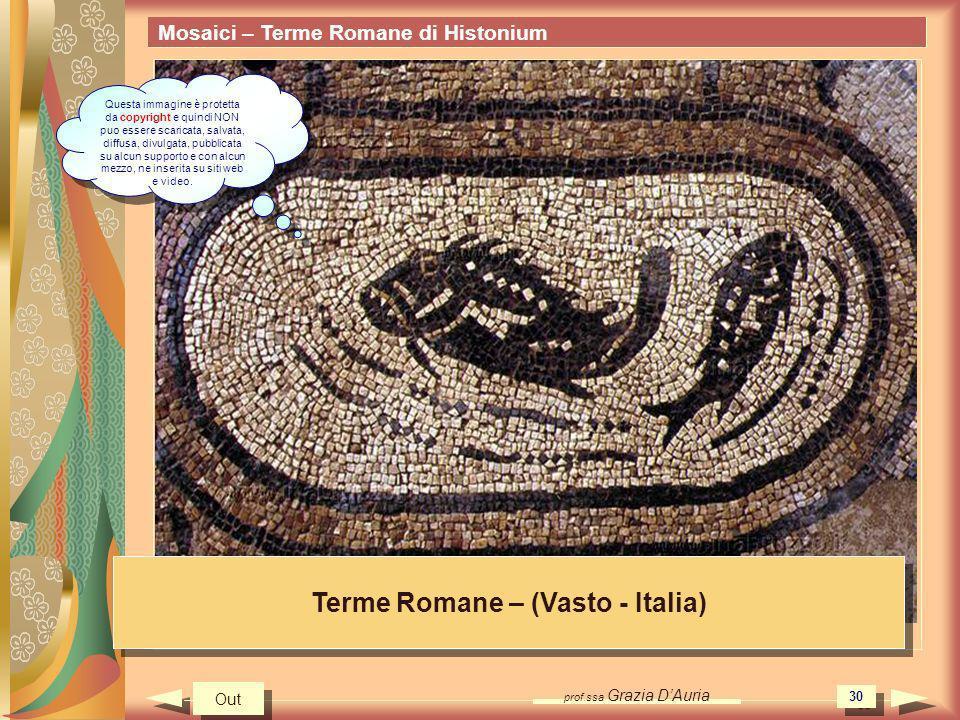 prof.ssa Grazia DAuria 30 Mosaici – Terme Romane di Histonium Terme Romane – (Vasto - Italia) Out Questa immagine è protetta da copyright e quindi NON puo essere scaricata, salvata, diffusa, divulgata, pubblicata su alcun supporto e con alcun mezzo, ne inserita su siti web e video.