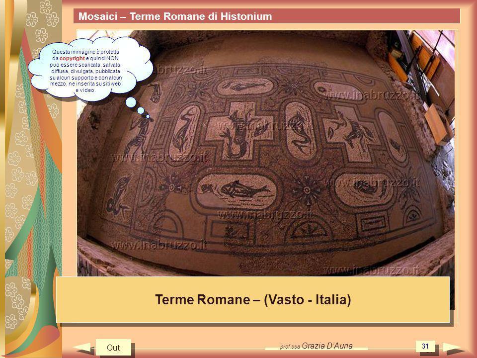 prof.ssa Grazia DAuria 31 Mosaici – Terme Romane di Histonium Terme Romane – (Vasto - Italia) Out Questa immagine è protetta da copyright e quindi NON