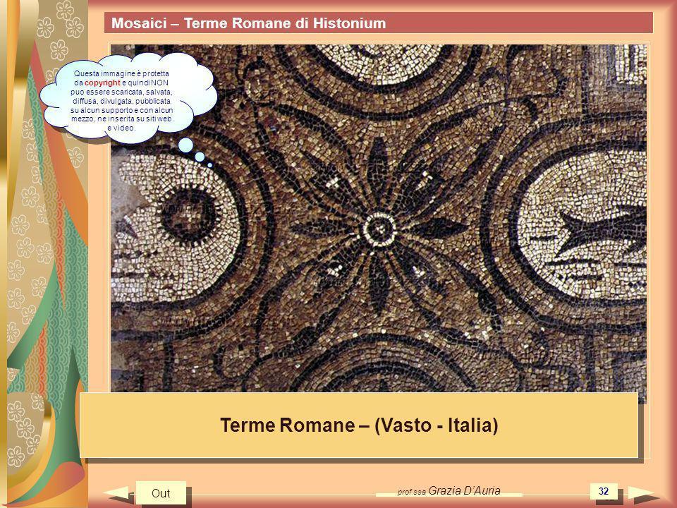 prof.ssa Grazia DAuria 32 Mosaici – Terme Romane di Histonium Terme Romane – (Vasto - Italia) Out Questa immagine è protetta da copyright e quindi NON puo essere scaricata, salvata, diffusa, divulgata, pubblicata su alcun supporto e con alcun mezzo, ne inserita su siti web e video.