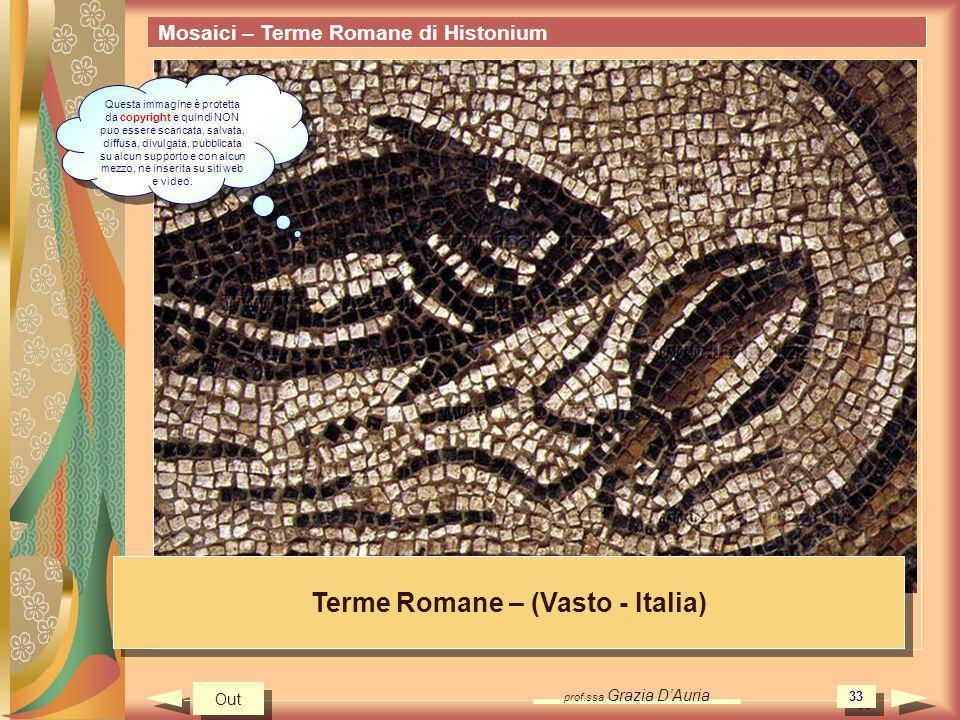 prof.ssa Grazia DAuria 33 Mosaici – Terme Romane di Histonium Terme Romane – (Vasto - Italia) Out Questa immagine è protetta da copyright e quindi NON puo essere scaricata, salvata, diffusa, divulgata, pubblicata su alcun supporto e con alcun mezzo, ne inserita su siti web e video.