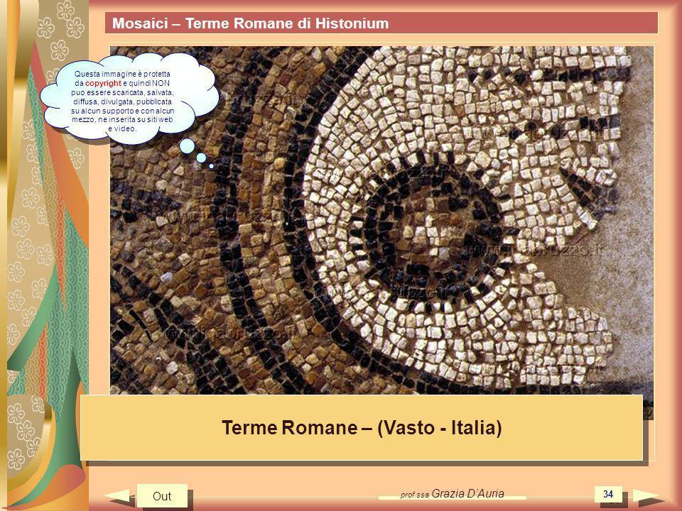 prof.ssa Grazia DAuria 34 Mosaici – Terme Romane di Histonium Terme Romane – (Vasto - Italia) Out Questa immagine è protetta da copyright e quindi NON