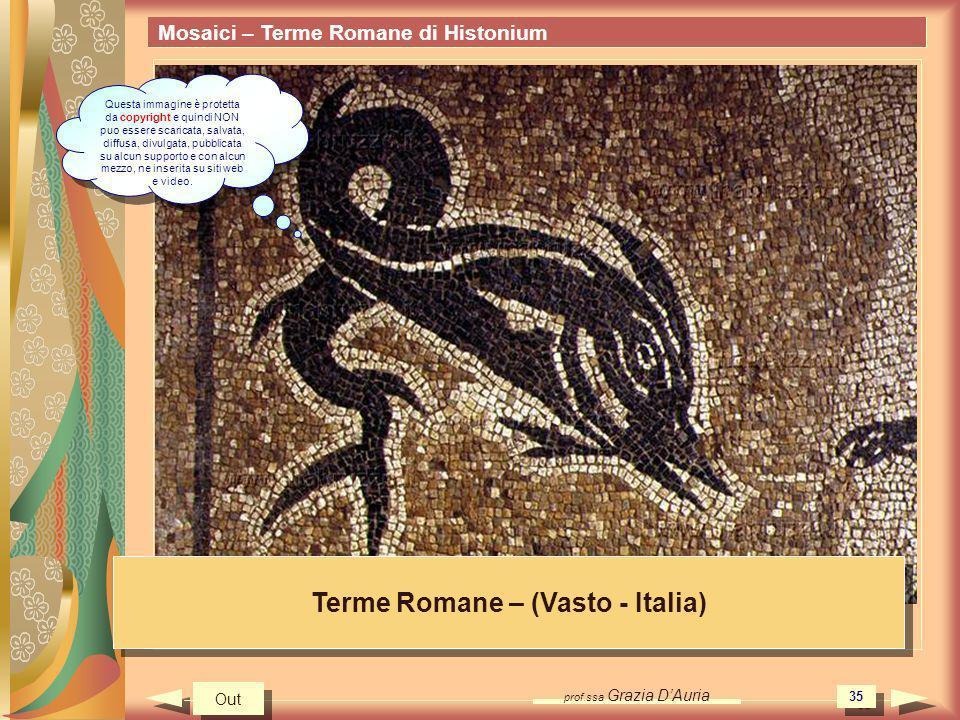 prof.ssa Grazia DAuria 35 Mosaici – Terme Romane di Histonium Terme Romane – (Vasto - Italia) Out Questa immagine è protetta da copyright e quindi NON