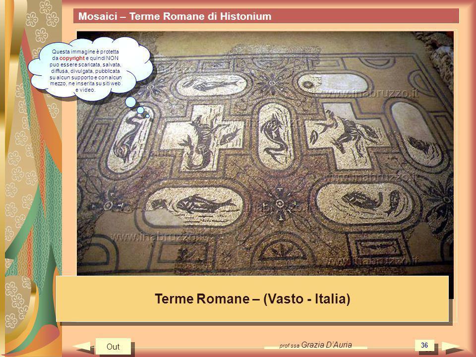 prof.ssa Grazia DAuria 36 Mosaici – Terme Romane di Histonium Terme Romane – (Vasto - Italia) Out Questa immagine è protetta da copyright e quindi NON