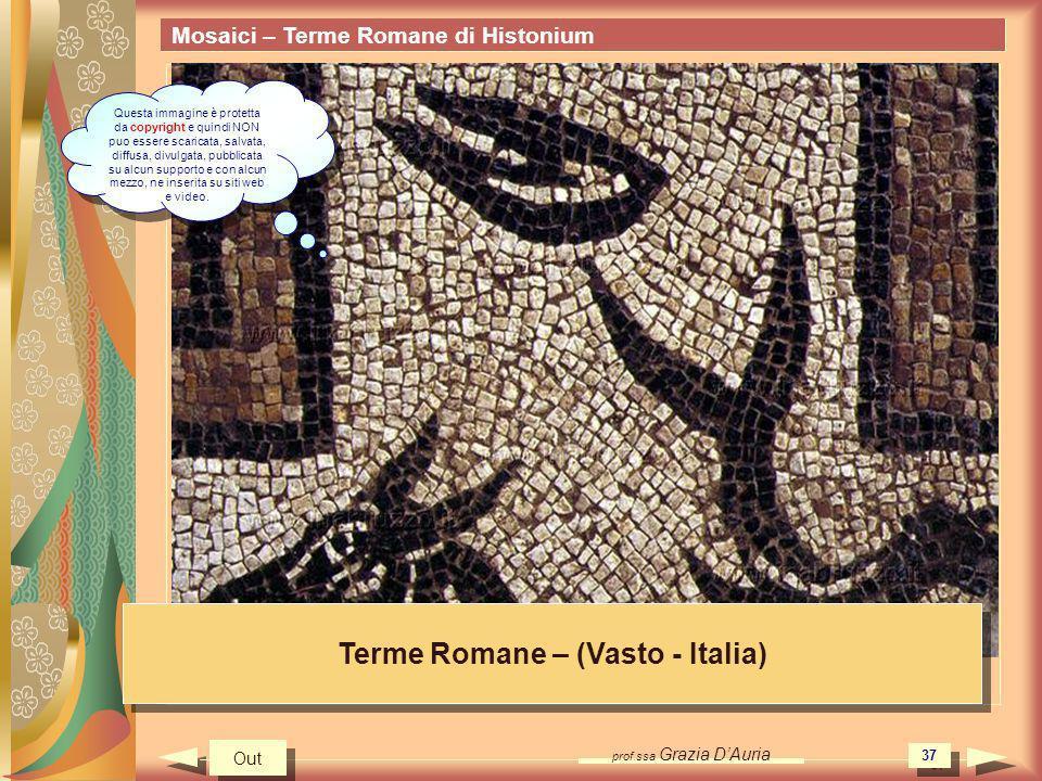 prof.ssa Grazia DAuria 37 Mosaici – Terme Romane di Histonium Terme Romane – (Vasto - Italia) Out Questa immagine è protetta da copyright e quindi NON puo essere scaricata, salvata, diffusa, divulgata, pubblicata su alcun supporto e con alcun mezzo, ne inserita su siti web e video.