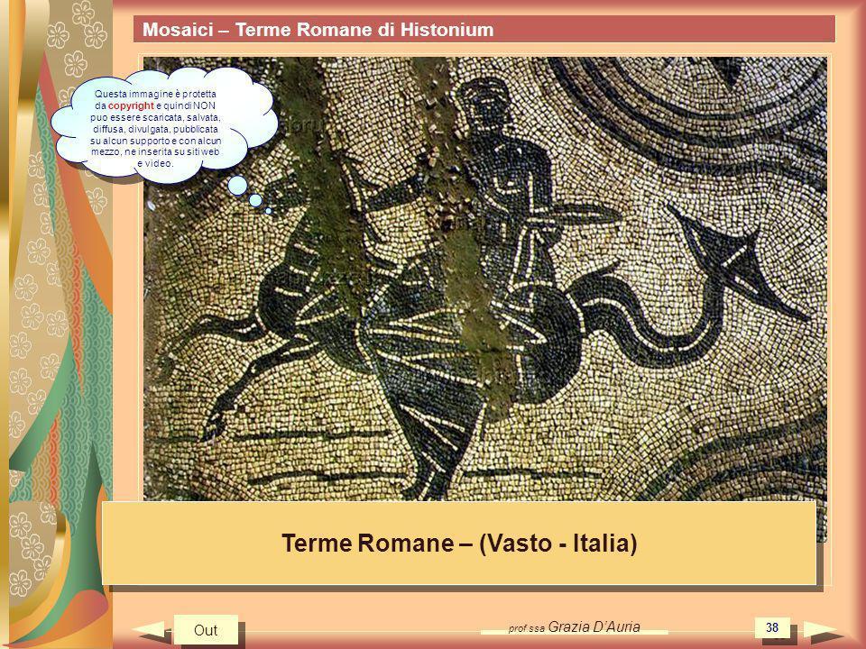 prof.ssa Grazia DAuria 38 Mosaici – Terme Romane di Histonium Terme Romane – (Vasto - Italia) Out Questa immagine è protetta da copyright e quindi NON
