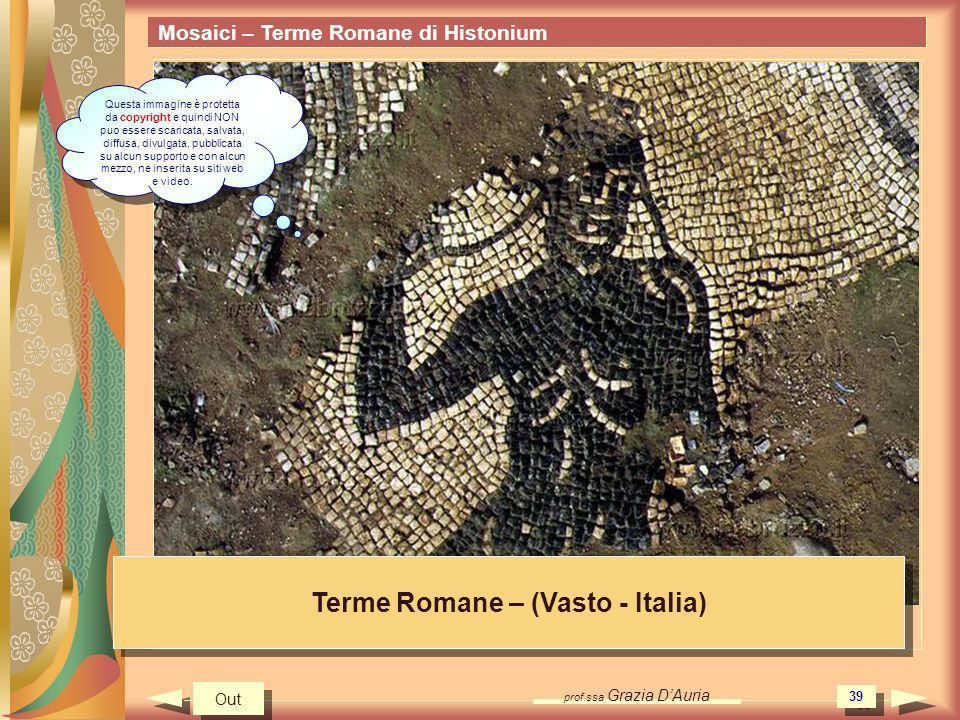 prof.ssa Grazia DAuria 39 Mosaici – Terme Romane di Histonium Terme Romane – (Vasto - Italia) Out Questa immagine è protetta da copyright e quindi NON puo essere scaricata, salvata, diffusa, divulgata, pubblicata su alcun supporto e con alcun mezzo, ne inserita su siti web e video.