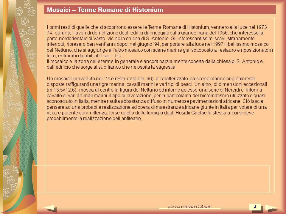 prof.ssa Grazia DAuria 35 Mosaici – Terme Romane di Histonium Terme Romane – (Vasto - Italia) Out Questa immagine è protetta da copyright e quindi NON puo essere scaricata, salvata, diffusa, divulgata, pubblicata su alcun supporto e con alcun mezzo, ne inserita su siti web e video.