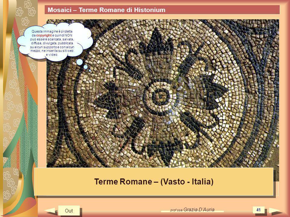 prof.ssa Grazia DAuria 41 Mosaici – Terme Romane di Histonium Terme Romane – (Vasto - Italia) Out Questa immagine è protetta da copyright e quindi NON