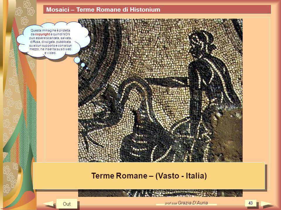 prof.ssa Grazia DAuria 43 Mosaici – Terme Romane di Histonium Terme Romane – (Vasto - Italia) Out Questa immagine è protetta da copyright e quindi NON puo essere scaricata, salvata, diffusa, divulgata, pubblicata su alcun supporto e con alcun mezzo, ne inserita su siti web e video.