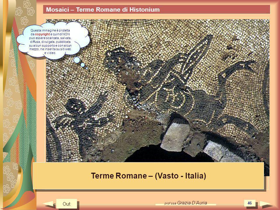 prof.ssa Grazia DAuria 46 Mosaici – Terme Romane di Histonium Terme Romane – (Vasto - Italia) Out Questa immagine è protetta da copyright e quindi NON