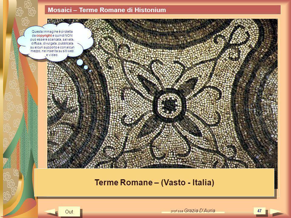prof.ssa Grazia DAuria 47 Mosaici – Terme Romane di Histonium Terme Romane – (Vasto - Italia) Out Questa immagine è protetta da copyright e quindi NON