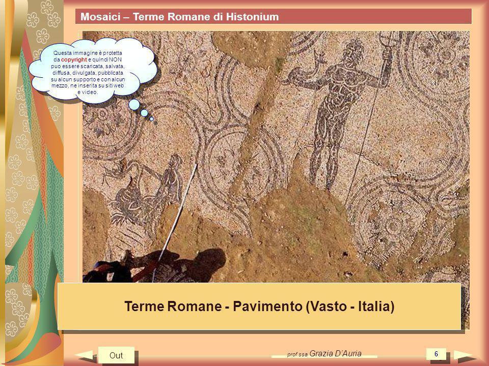prof.ssa Grazia DAuria 7 Mosaici – Terme Romane di Histonium Terme Romane - Mosaico (Vasto - Italia) Out Questa immagine è protetta da copyright e quindi NON puo essere scaricata, salvata, diffusa, divulgata, pubblicata su alcun supporto e con alcun mezzo, ne inserita su siti web e video.