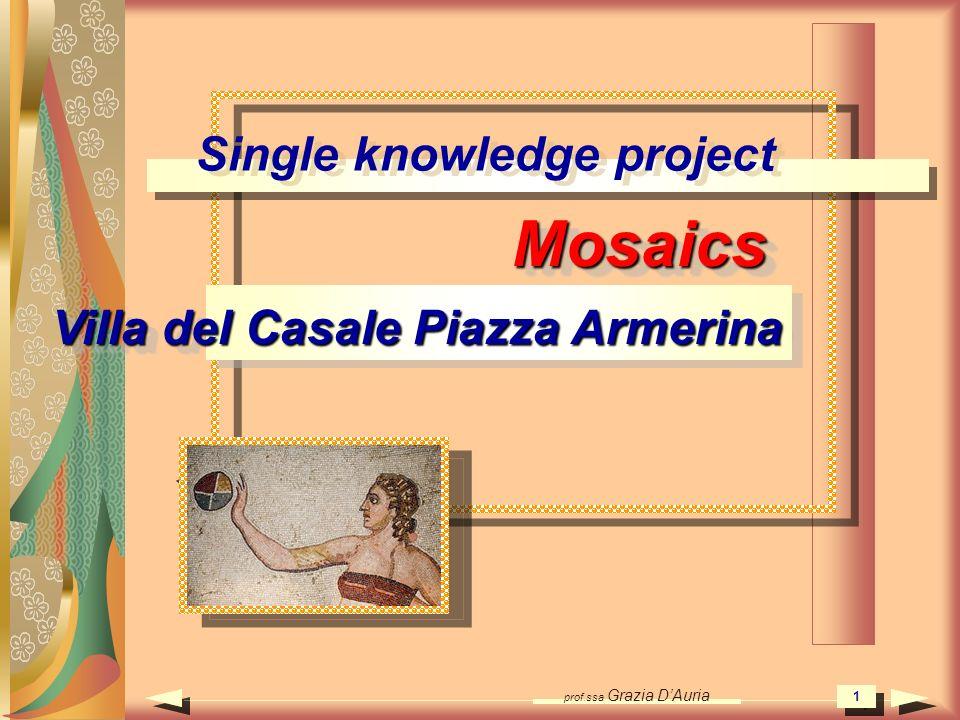 prof.ssa Grazia DAuria 1 Single knowledge project Mosaics Villa del Casale Piazza Armerina Mosaics 1 1