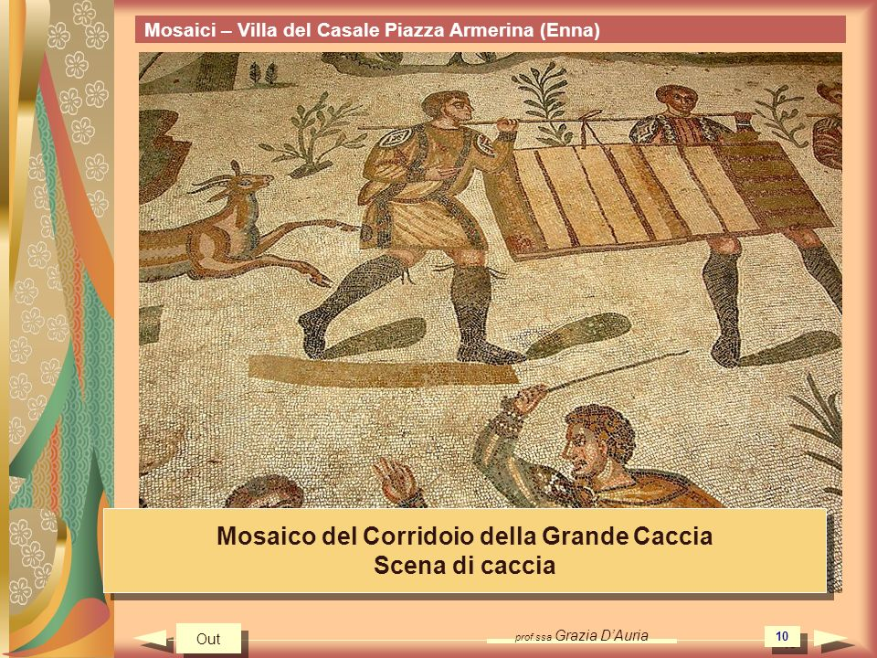 prof.ssa Grazia DAuria 10 Mosaici – Villa del Casale Piazza Armerina (Enna) Mosaico del Corridoio della Grande Caccia Scena di caccia Mosaico del Corridoio della Grande Caccia Scena di caccia Out