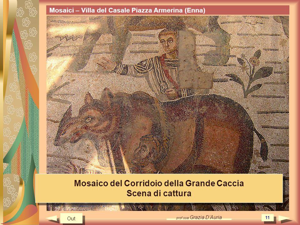 prof.ssa Grazia DAuria 11 Mosaici – Villa del Casale Piazza Armerina (Enna) Mosaico del Corridoio della Grande Caccia Scena di cattura Mosaico del Corridoio della Grande Caccia Scena di cattura Out