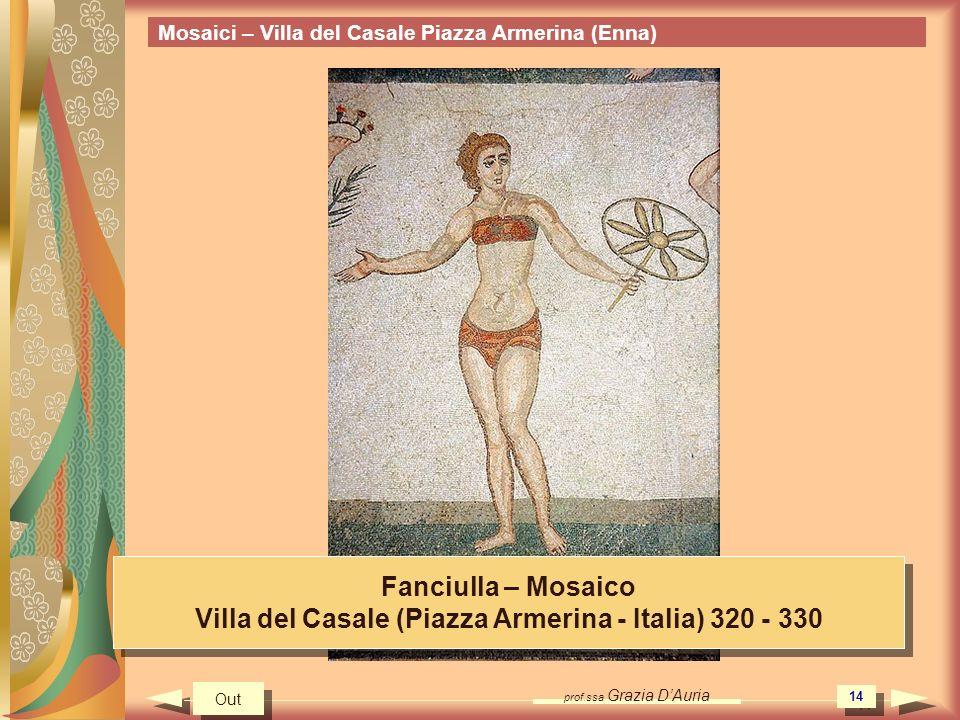 prof.ssa Grazia DAuria 14 Mosaici – Villa del Casale Piazza Armerina (Enna) Fanciulla – Mosaico Villa del Casale (Piazza Armerina - Italia) 320 - 330 Fanciulla – Mosaico Villa del Casale (Piazza Armerina - Italia) 320 - 330 Out