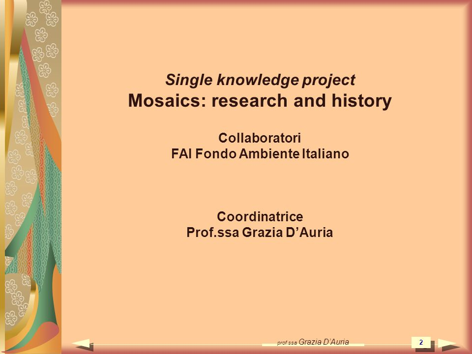 prof.ssa Grazia DAuria 2 Single knowledge project Mosaics: research and history Collaboratori FAI Fondo Ambiente Italiano Coordinatrice Prof.ssa Grazi