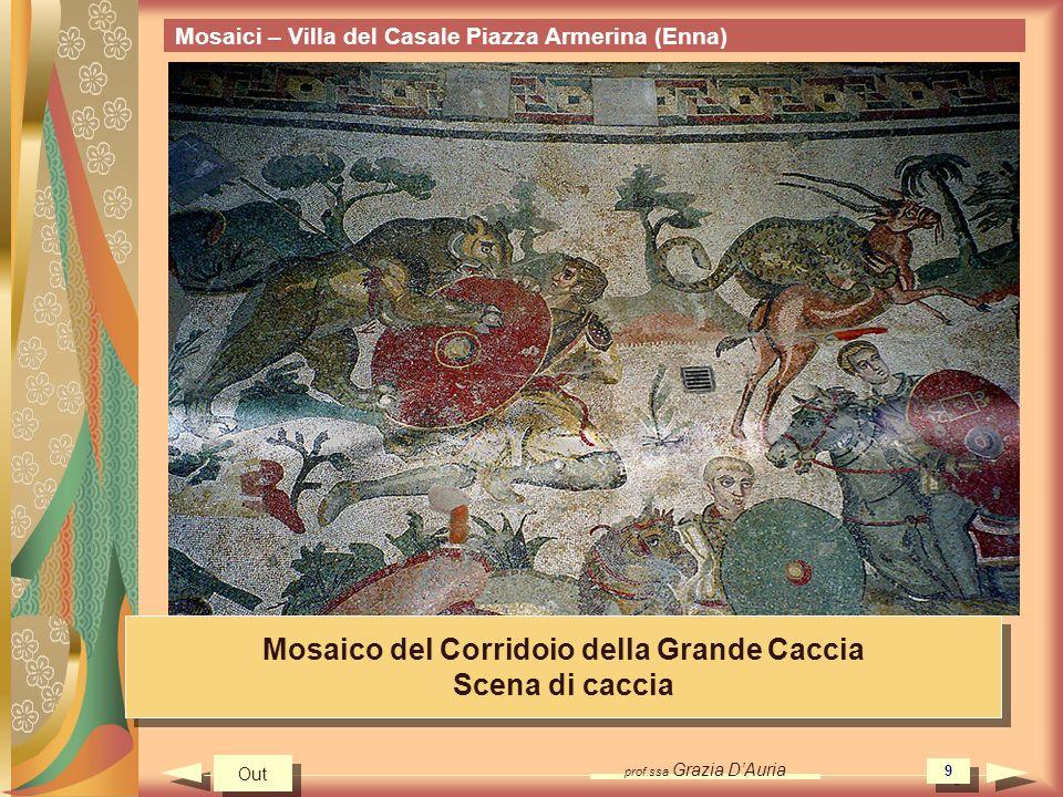 prof.ssa Grazia DAuria 9 Mosaici – Villa del Casale Piazza Armerina (Enna) Mosaico del Corridoio della Grande Caccia Scena di caccia Mosaico del Corridoio della Grande Caccia Scena di caccia Out