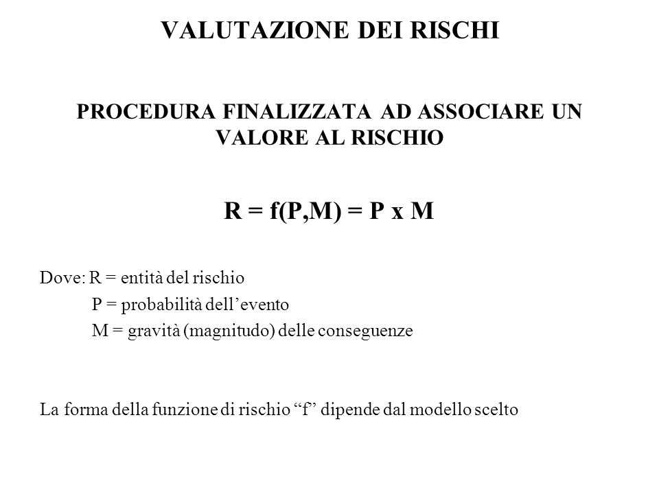 VALUTAZIONE DEI RISCHI PROCEDURA FINALIZZATA AD ASSOCIARE UN VALORE AL RISCHIO R = f(P,M) = P x M Dove: R = entità del rischio P = probabilità delleve
