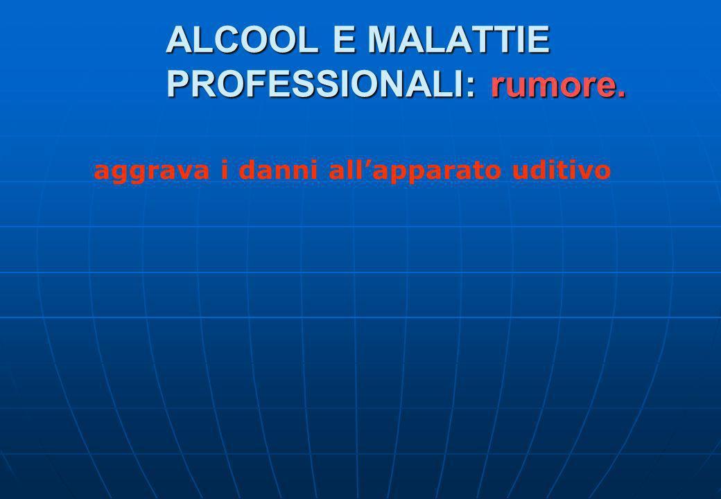 ALCOOL E MALATTIE PROFESSIONALI: rumore. aggrava i danni allapparato uditivo
