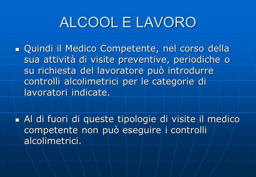 ALCOOL E LAVORO Quindi il Medico Competente, nel corso della sua attività di visite preventive, periodiche o su richiesta del lavoratore può introdurr