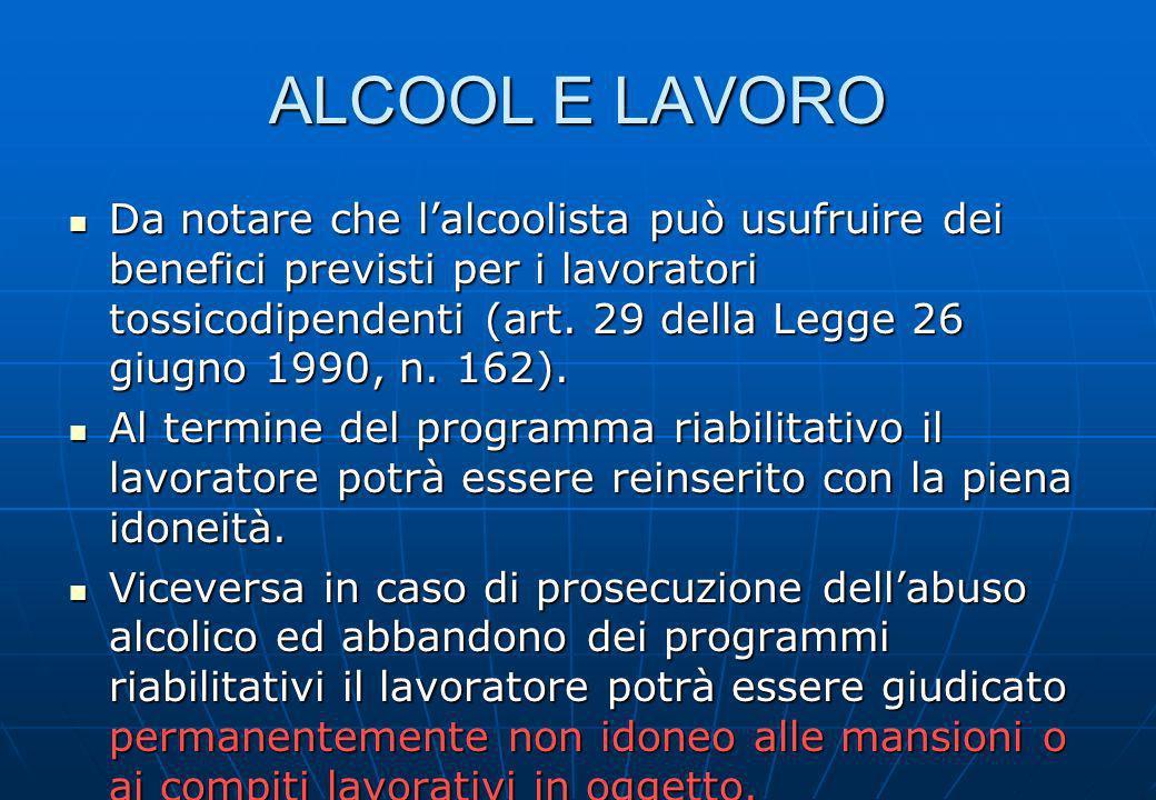 ALCOOL E LAVORO Da notare che lalcoolista può usufruire dei benefici previsti per i lavoratori tossicodipendenti (art. 29 della Legge 26 giugno 1990,